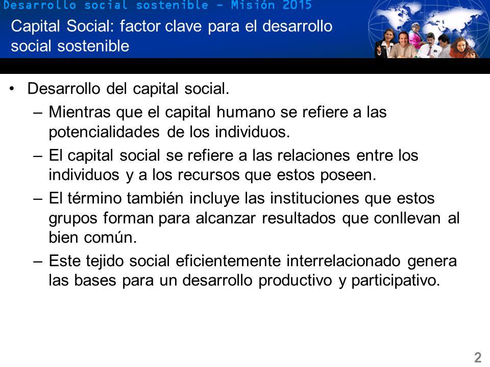 2 Capital Social: factor clave para el desarrollo social sostenible Desarrollo del capital social. –Mientras que el capital humano se refiere a las po