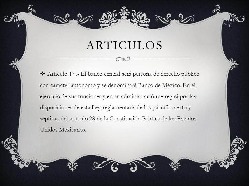 ARTICULOS Articulo 1°.- El banco central será persona de derecho público con carácter autónomo y se denominará Banco de México. En el ejercicio de sus