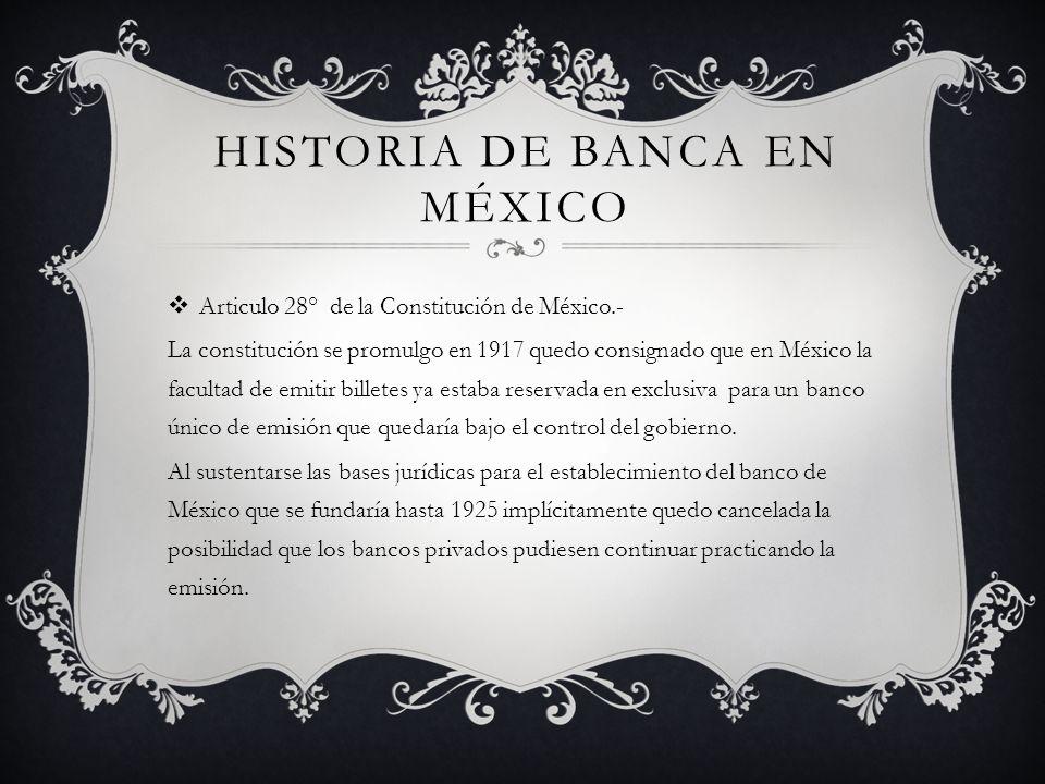 HISTORIA DE BANCA EN MÉXICO Articulo 28° de la Constitución de México.- La constitución se promulgo en 1917 quedo consignado que en México la facultad