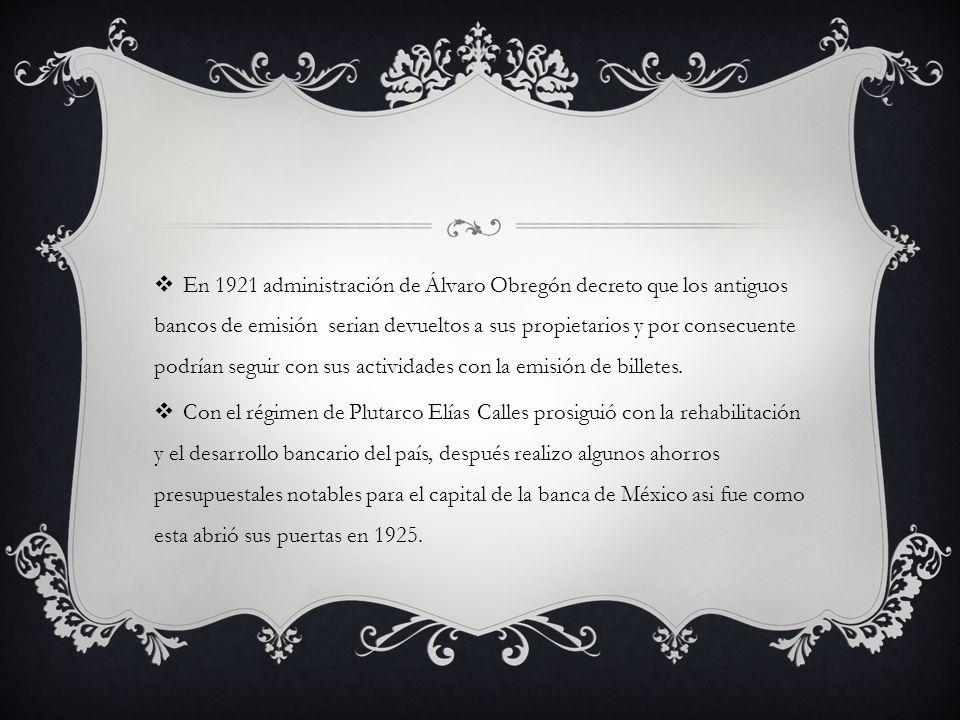 En 1921 administración de Álvaro Obregón decreto que los antiguos bancos de emisión serian devueltos a sus propietarios y por consecuente podrían segu