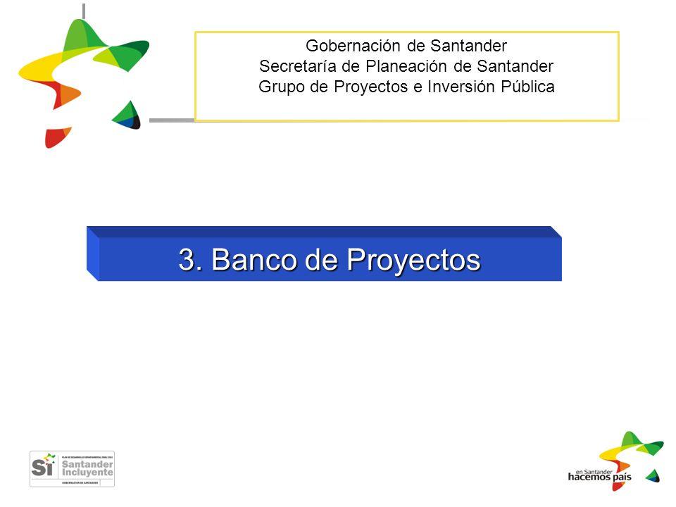 Gobernación de Santander Secretaría de Planeación de Santander Grupo de Proyectos e Inversión Pública 3. Banco de Proyectos