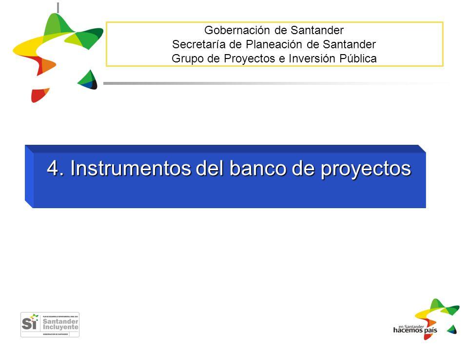 Gobernación de Santander Secretaría de Planeación de Santander Grupo de Proyectos e Inversión Pública 4. Instrumentos del banco de proyectos