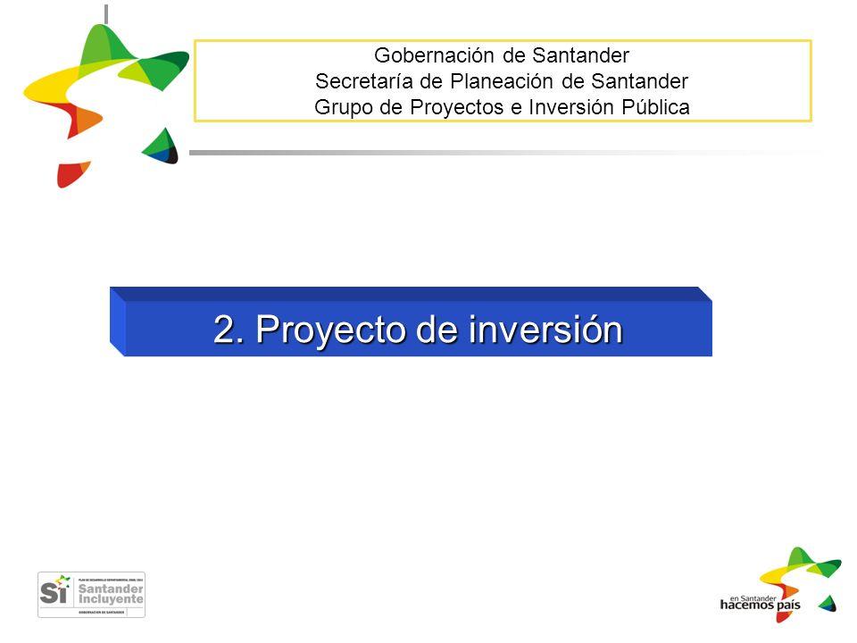 Gobernación de Santander Secretaría de Planeación de Santander Grupo de Proyectos e Inversión Pública 2. Proyecto de inversión