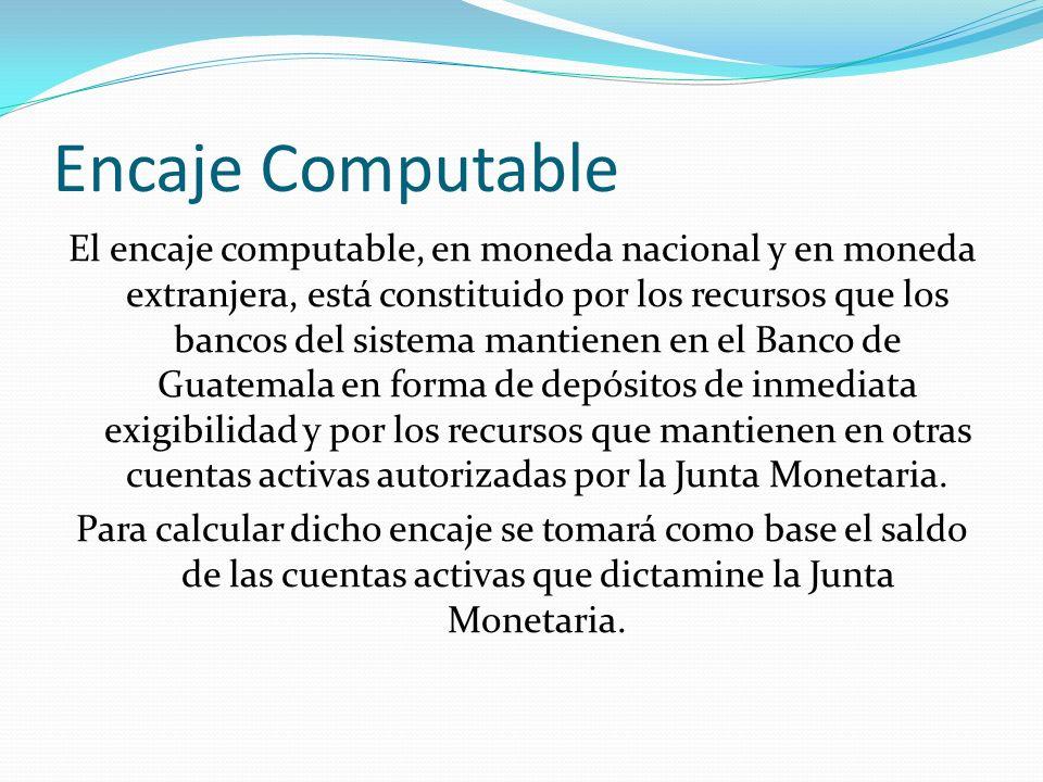 Encaje Computable El encaje computable, en moneda nacional y en moneda extranjera, está constituido por los recursos que los bancos del sistema mantie