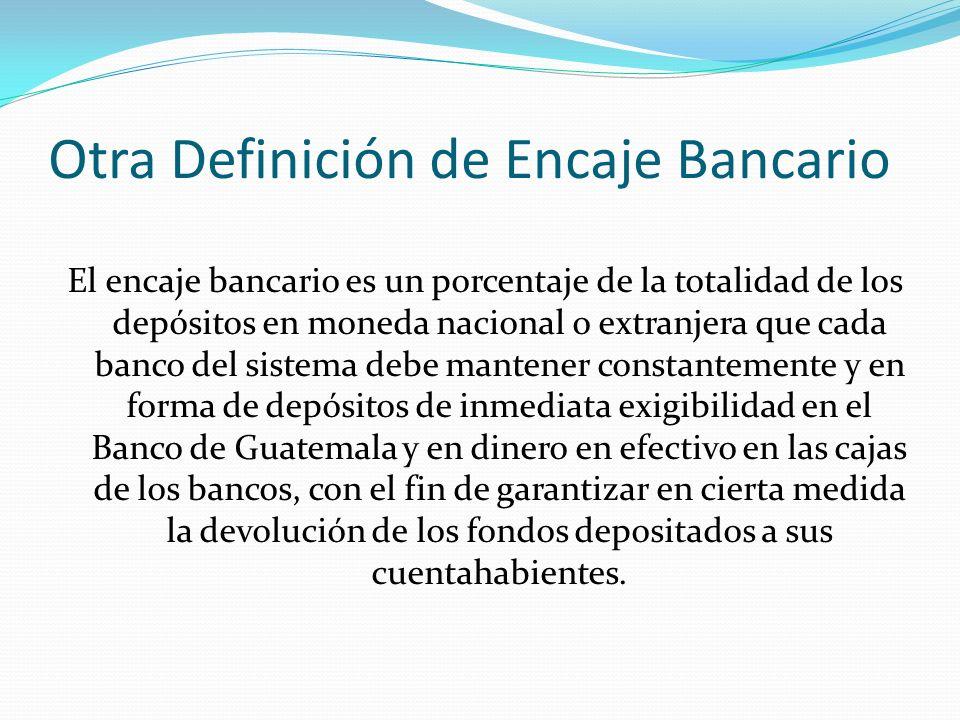 Otra Definición de Encaje Bancario El encaje bancario es un porcentaje de la totalidad de los depósitos en moneda nacional o extranjera que cada banco