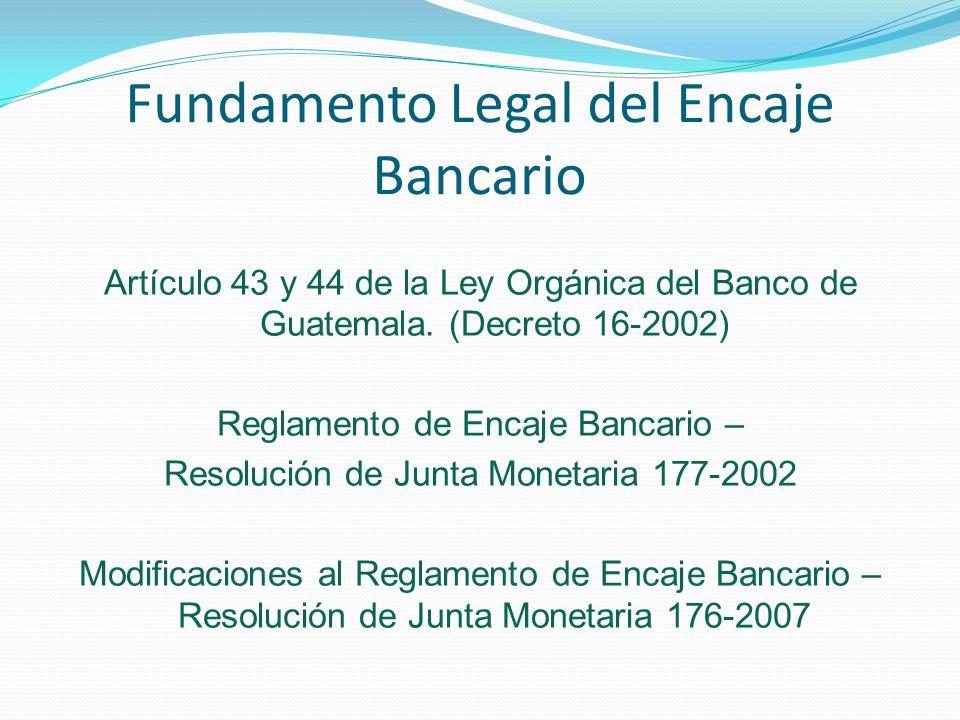 Fundamento Legal del Encaje Bancario Artículo 43 y 44 de la Ley Orgánica del Banco de Guatemala. (Decreto 16-2002) Reglamento de Encaje Bancario – Res