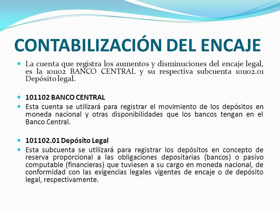 CONTABILIZACIÓN DEL ENCAJE La cuenta que registra los aumentos y disminuciones del encaje legal, es la 101102 BANCO CENTRAL y su respectiva subcuenta