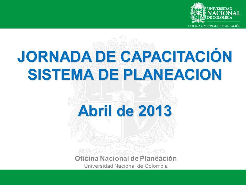 Oficina Nacional de Planeación Universidad Nacional de Colombia JORNADA DE CAPACITACIÓN SISTEMA DE PLANEACION Abril de 2013