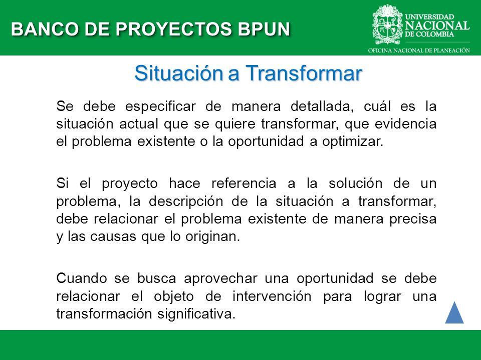 Situación a Transformar Se debe especificar de manera detallada, cuál es la situación actual que se quiere transformar, que evidencia el problema exis