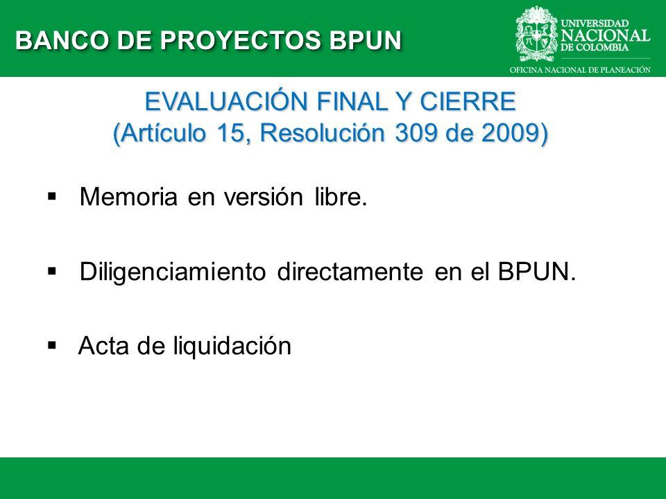 BANCO DE PROYECTOS BPUN EVALUACIÓN FINAL Y CIERRE (Artículo 15, Resolución 309 de 2009) Memoria en versión libre. Diligenciamiento directamente en el