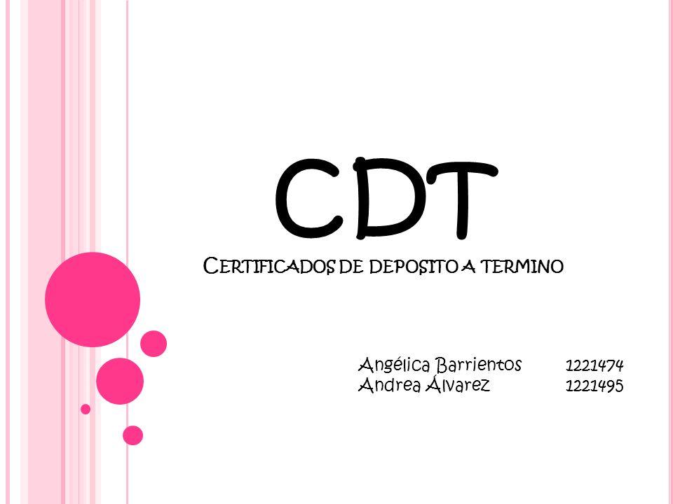 CDT C ERTIFICADOS DE DEPOSITO A TERMINO Angélica Barrientos1221474 Andrea Álvarez 1221495