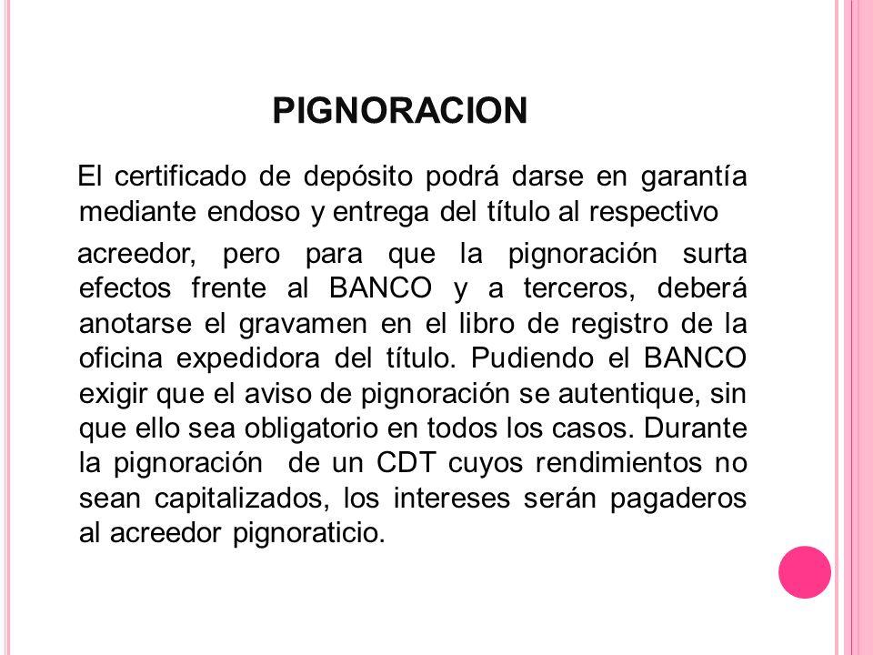 PIGNORACION El certificado de depósito podrá darse en garantía mediante endoso y entrega del título al respectivo acreedor, pero para que la pignoraci
