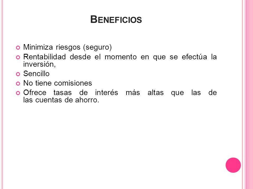 B ENEFICIOS Minimiza riesgos (seguro) Rentabilidad desde el momento en que se efectúa la inversión, Sencillo No tiene comisiones Ofrece tasas de inter