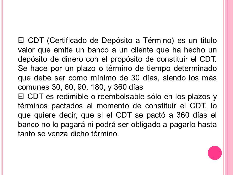 El CDT (Certificado de Depósito a Término) es un titulo valor que emite un banco a un cliente que ha hecho un depósito de dinero con el propósito de c