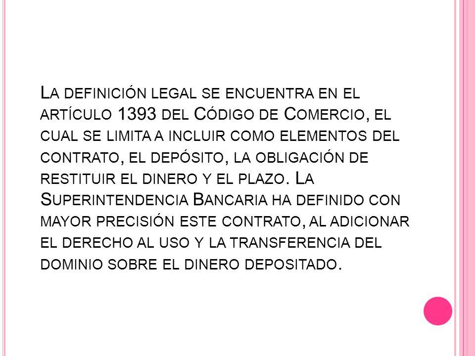 L A DEFINICIÓN LEGAL SE ENCUENTRA EN EL ARTÍCULO 1393 DEL C ÓDIGO DE C OMERCIO, EL CUAL SE LIMITA A INCLUIR COMO ELEMENTOS DEL CONTRATO, EL DEPÓSITO,
