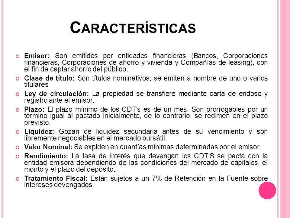 C ARACTERÍSTICAS Emisor: Son emitidos por entidades financieras (Bancos, Corporaciones financieras, Corporaciones de ahorro y vivienda y Compañías de