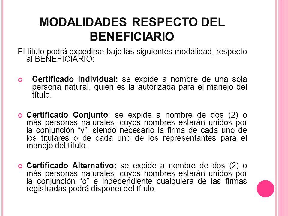 MODALIDADES RESPECTO DEL BENEFICIARIO El titulo podrá expedirse bajo las siguientes modalidad, respecto al BENEFICIARIO: Certificado individual: se ex