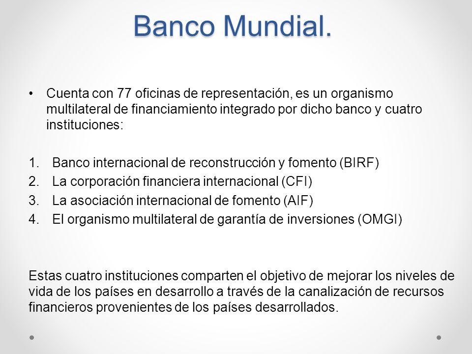 Banco Mundial. Cuenta con 77 oficinas de representación, es un organismo multilateral de financiamiento integrado por dicho banco y cuatro institucion
