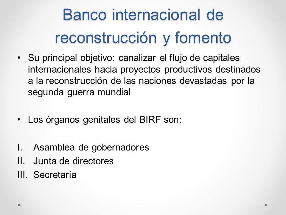 Banco internacional de reconstrucción y fomento Su principal objetivo: canalizar el flujo de capitales internacionales hacia proyectos productivos des