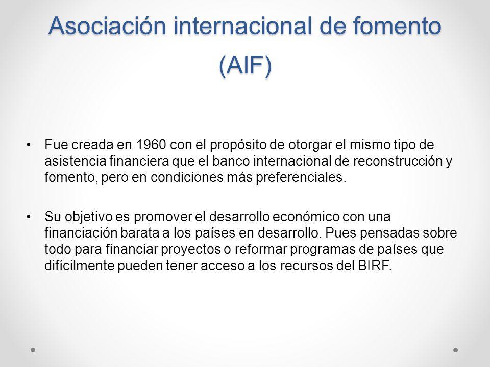 Asociación internacional de fomento (AIF) Fue creada en 1960 con el propósito de otorgar el mismo tipo de asistencia financiera que el banco internaci