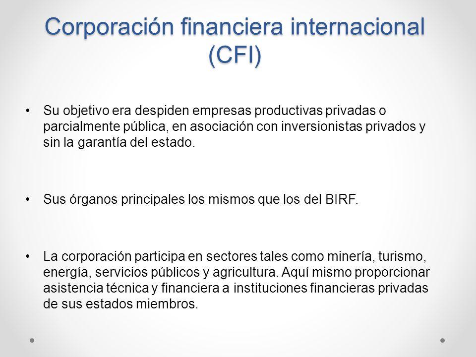 Corporación financiera internacional (CFI) Su objetivo era despiden empresas productivas privadas o parcialmente pública, en asociación con inversioni