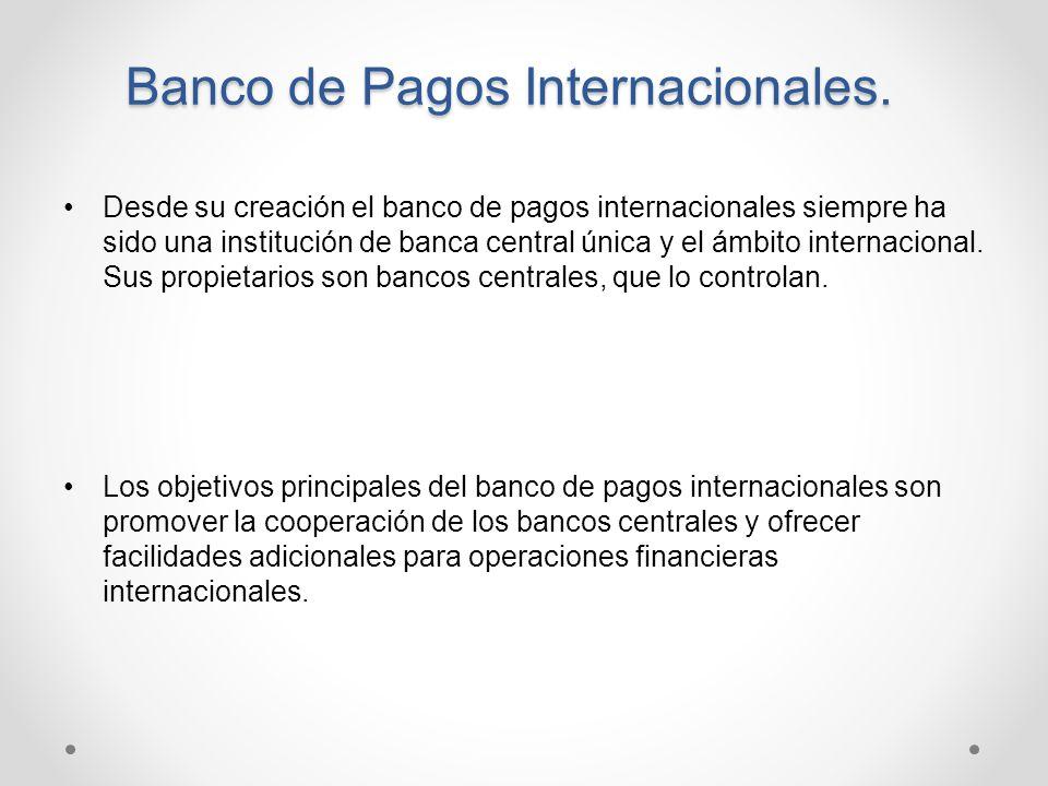 Banco de Pagos Internacionales. Desde su creación el banco de pagos internacionales siempre ha sido una institución de banca central única y el ámbito