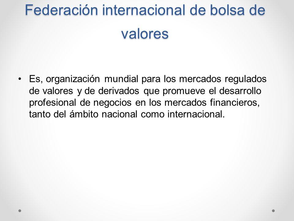 Federación internacional de bolsa de valores Es, organización mundial para los mercados regulados de valores y de derivados que promueve el desarrollo