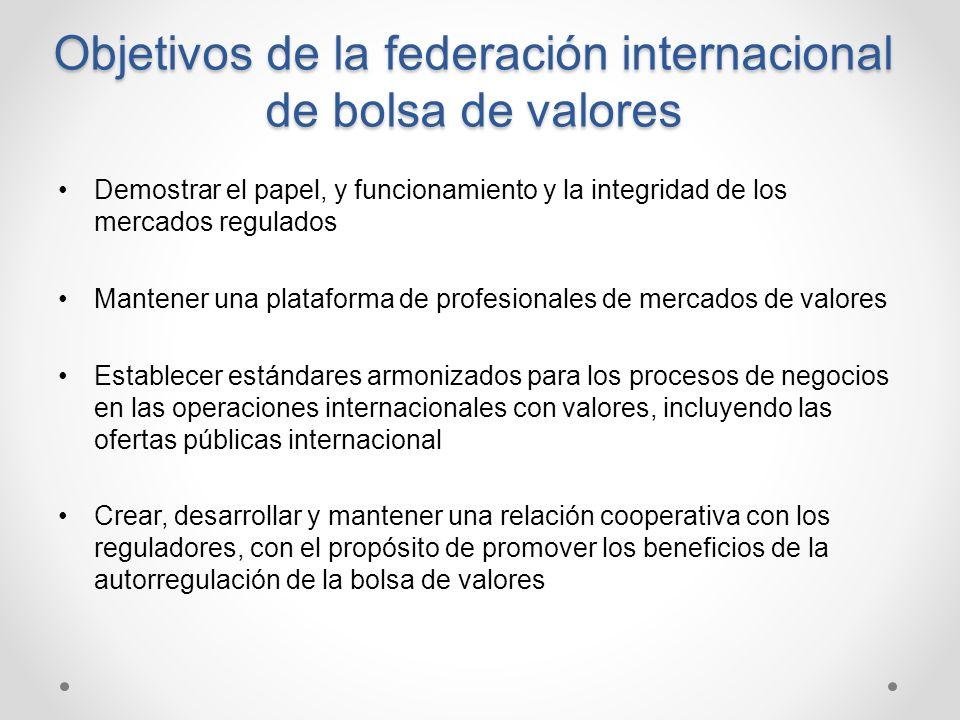 Objetivos de la federación internacional de bolsa de valores Demostrar el papel, y funcionamiento y la integridad de los mercados regulados Mantener u