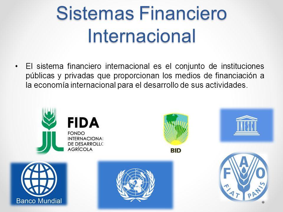 Sistemas Financiero Internacional El sistema financiero internacional es el conjunto de instituciones públicas y privadas que proporcionan los medios
