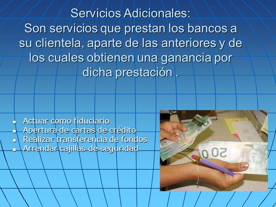 Servicios Adicionales: Son servicios que prestan los bancos a su clientela, aparte de las anteriores y de los cuales obtienen una ganancia por dicha prestación.