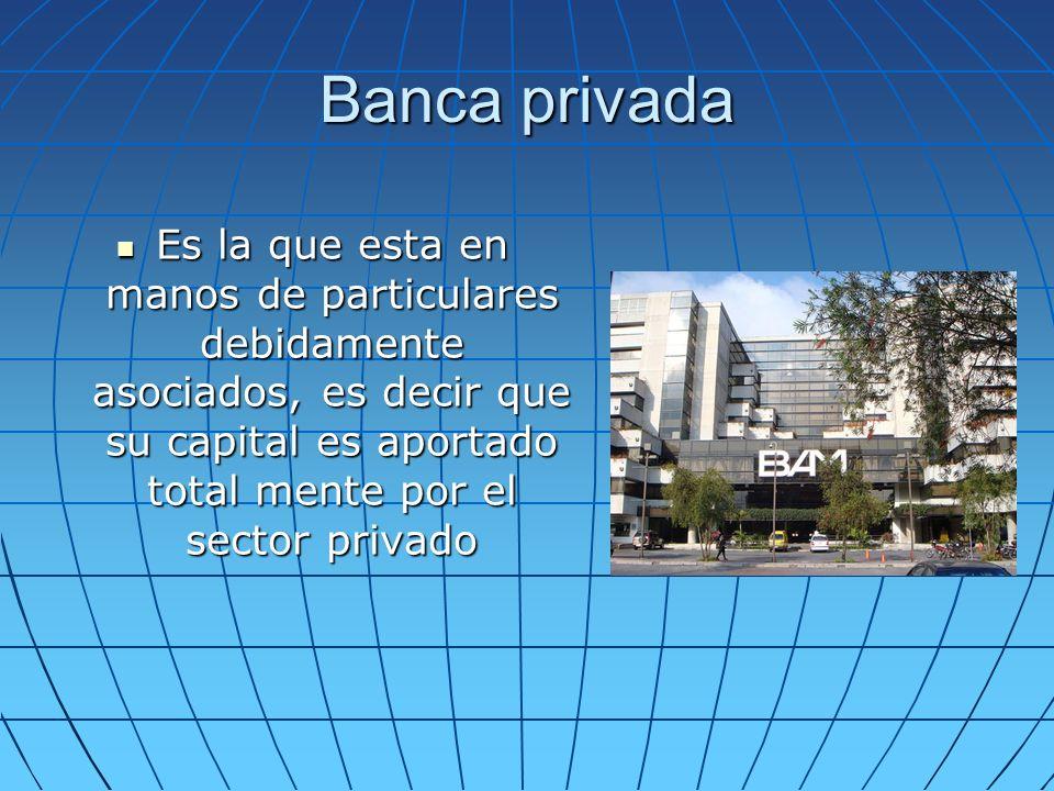 Banca privada Es la que esta en manos de particulares debidamente asociados, es decir que su capital es aportado total mente por el sector privado Es
