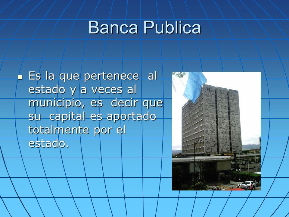 Banca Publica Es la que pertenece al estado y a veces al municipio, es decir que su capital es aportado totalmente por el estado. Es la que pertenece