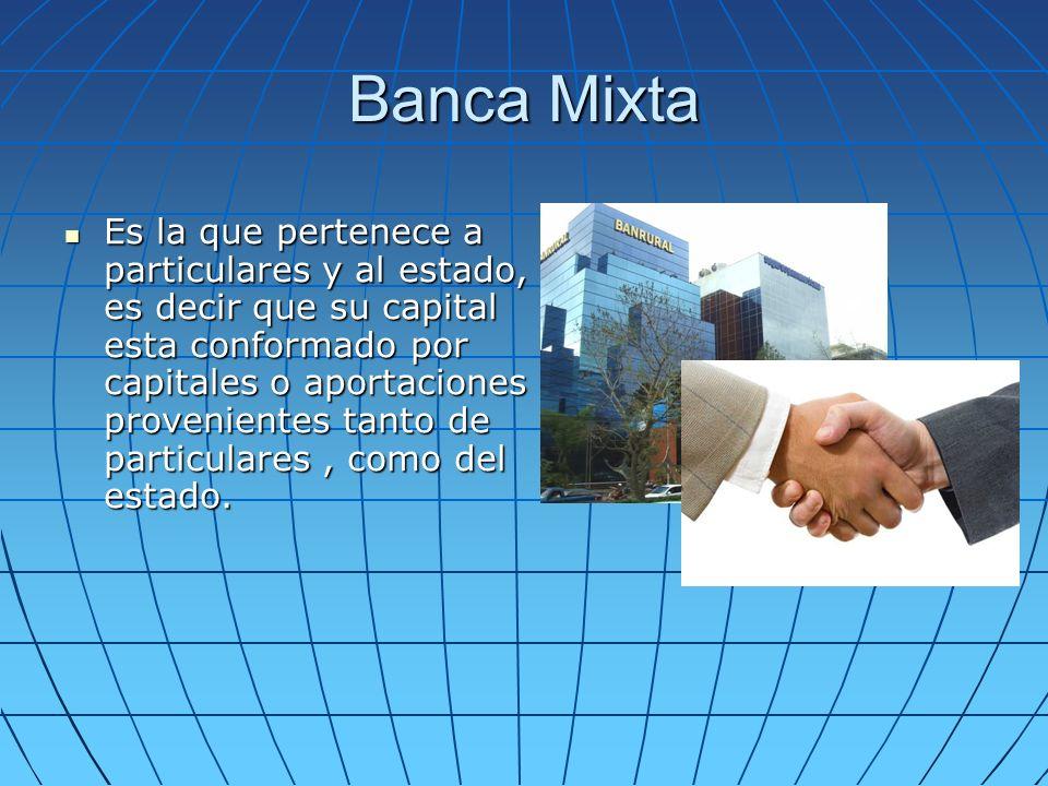 Banca Mixta Es la que pertenece a particulares y al estado, es decir que su capital esta conformado por capitales o aportaciones provenientes tanto de particulares, como del estado.