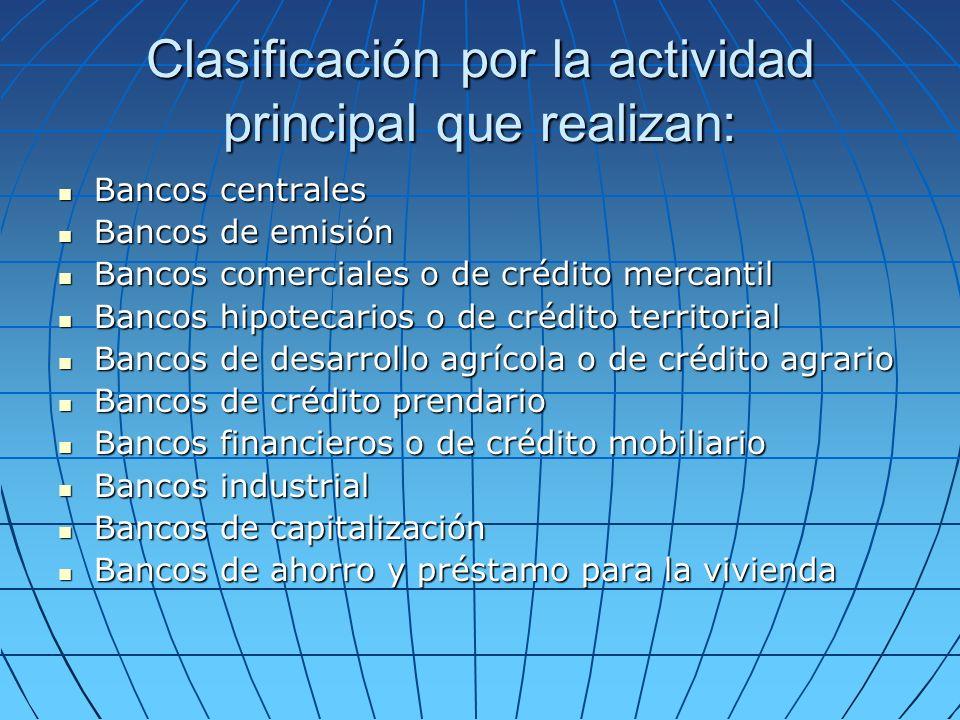 Clasificación por la actividad principal que realizan: Bancos centrales Bancos de emisión Bancos comerciales o de crédito mercantil Bancos hipotecario
