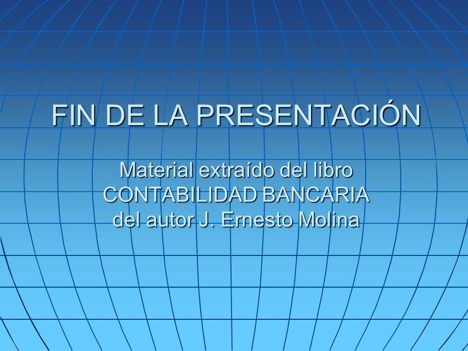 FIN DE LA PRESENTACIÓN Material extraído del libro CONTABILIDAD BANCARIA del autor J. Ernesto Molina