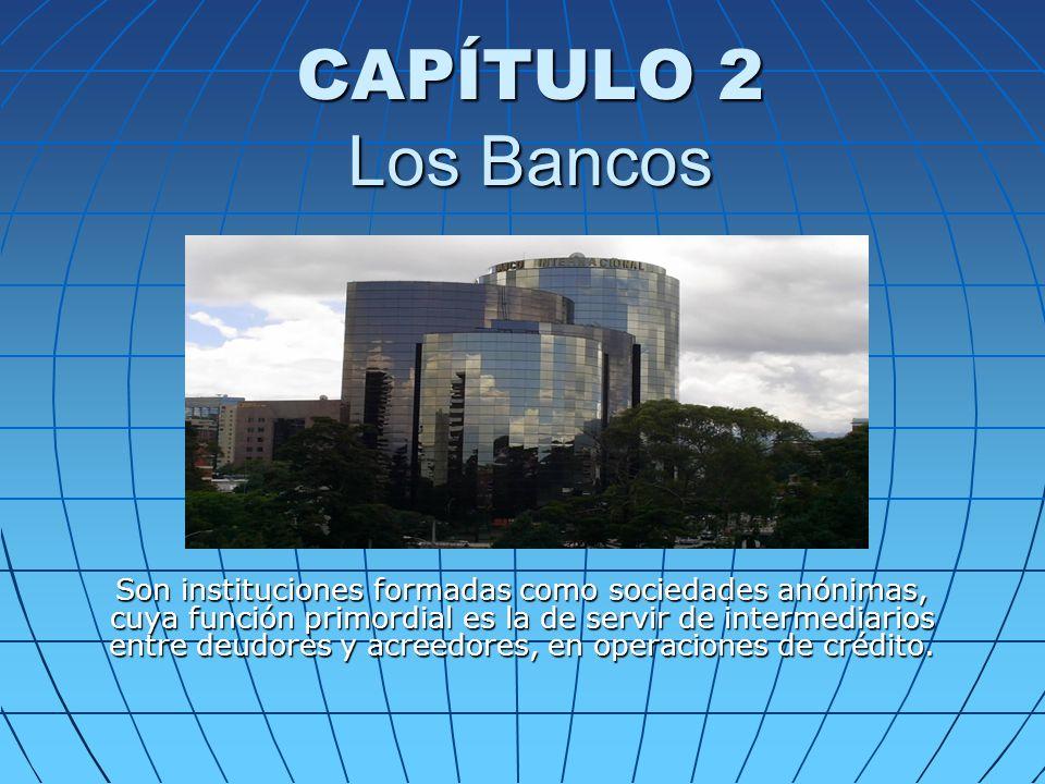 CAPÍTULO 2 Los Bancos Son instituciones formadas como sociedades anónimas, cuya función primordial es la de servir de intermediarios entre deudores y acreedores, en operaciones de crédito.