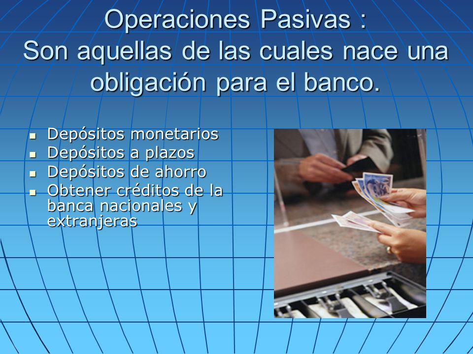 Operaciones Pasivas : Son aquellas de las cuales nace una obligación para el banco. Depósitos monetarios Depósitos monetarios Depósitos a plazos Depós