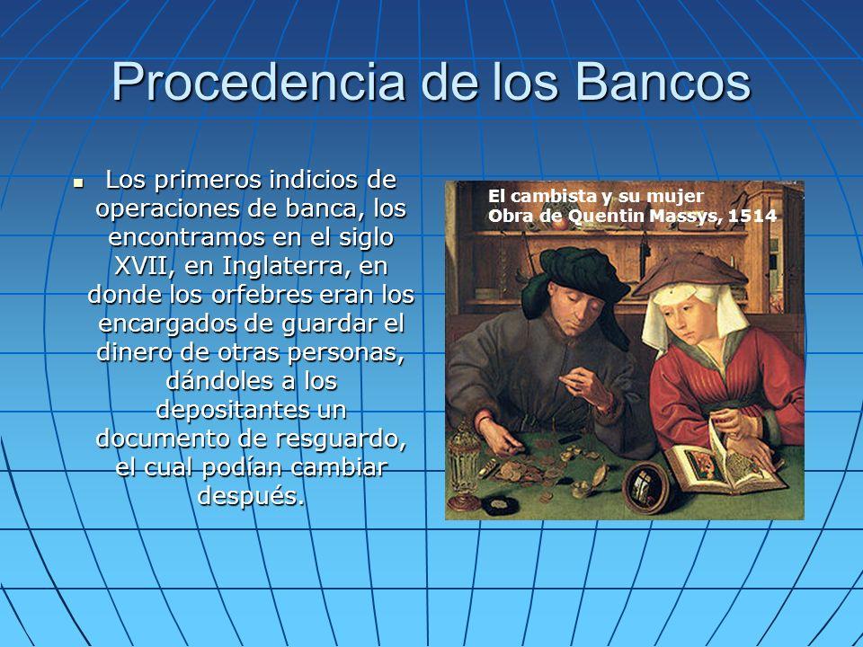 Procedencia de los Bancos Los primeros indicios de operaciones de banca, los encontramos en el siglo XVII, en Inglaterra, en donde los orfebres eran los encargados de guardar el dinero de otras personas, dándoles a los depositantes un documento de resguardo, el cual podían cambiar después.