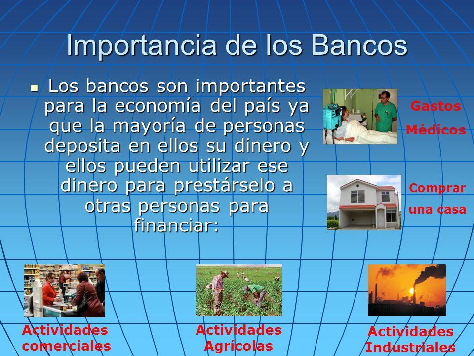 Importancia de los Bancos Los bancos son importantes para la economía del país ya que la mayoría de personas deposita en ellos su dinero y ellos puede