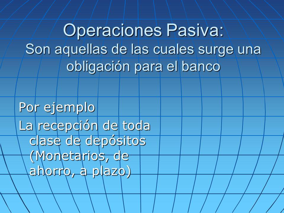 Operaciones Pasiva: Son aquellas de las cuales surge una obligación para el banco Por ejemplo La recepción de toda clase de depósitos (Monetarios, de ahorro, a plazo)