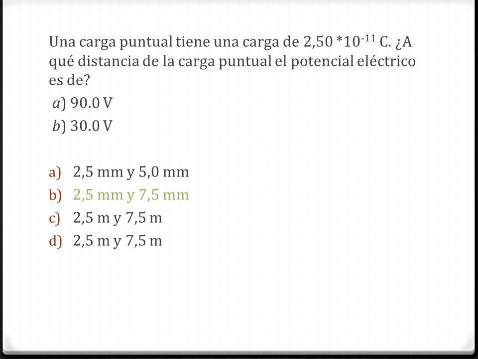 Una carga puntual tiene una carga de 2,50 *10 -11 C. ¿A qué distancia de la carga puntual el potencial eléctrico es de? a) 90.0 V b) 30.0 V a) 2,5 mm