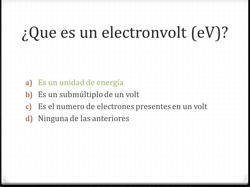 ¿Que es un electronvolt (eV)? a) Es un unidad de energía b) Es un submúltiplo de un volt c) Es el numero de electrones presentes en un volt d) Ninguna
