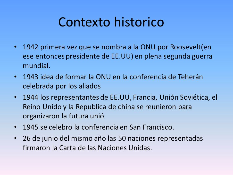 Contexto historico 1942 primera vez que se nombra a la ONU por Roosevelt(en ese entonces presidente de EE.UU) en plena segunda guerra mundial. 1943 id