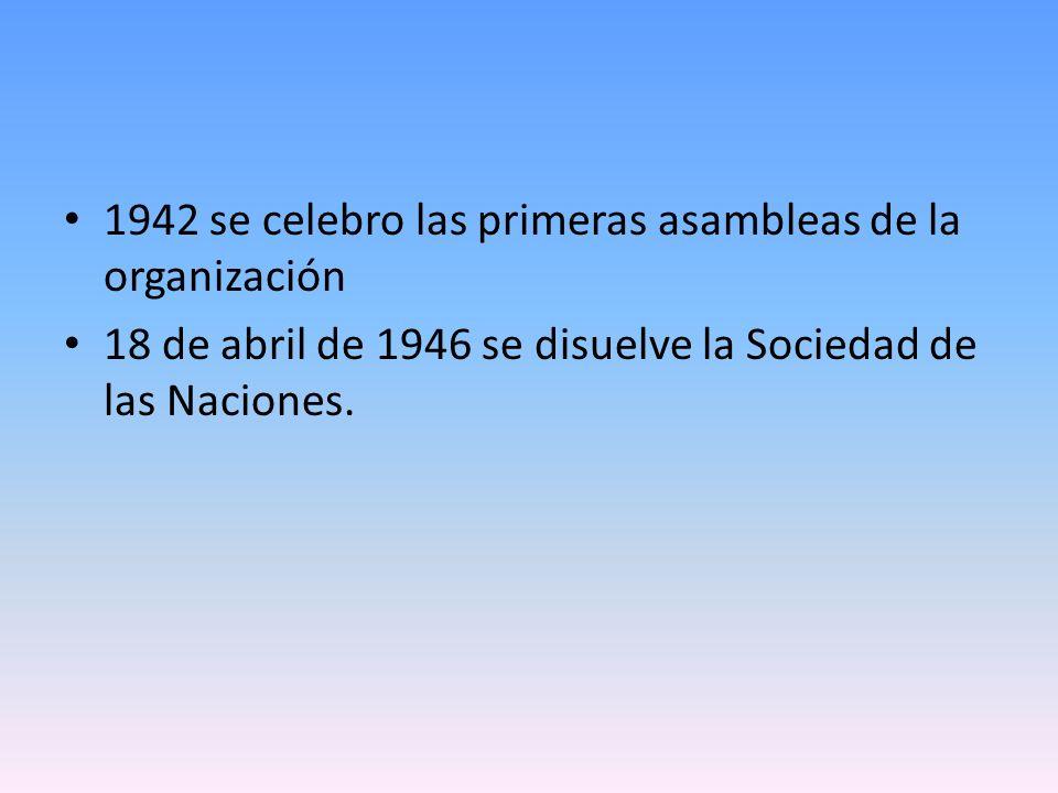 1942 se celebro las primeras asambleas de la organización 18 de abril de 1946 se disuelve la Sociedad de las Naciones.