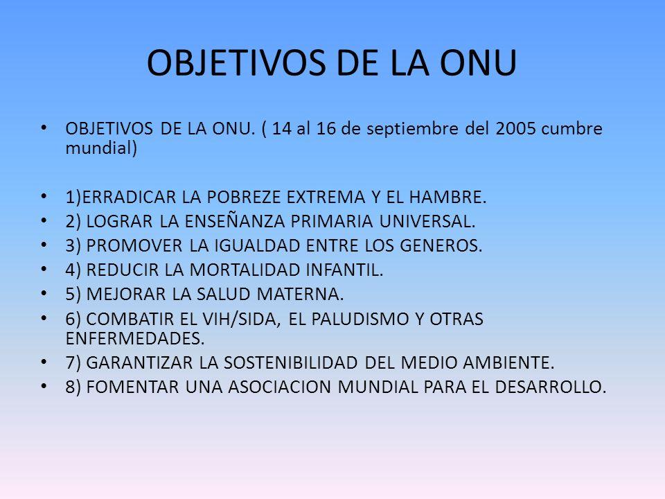 OBJETIVOS DE LA ONU OBJETIVOS DE LA ONU. ( 14 al 16 de septiembre del 2005 cumbre mundial) 1)ERRADICAR LA POBREZE EXTREMA Y EL HAMBRE. 2) LOGRAR LA EN