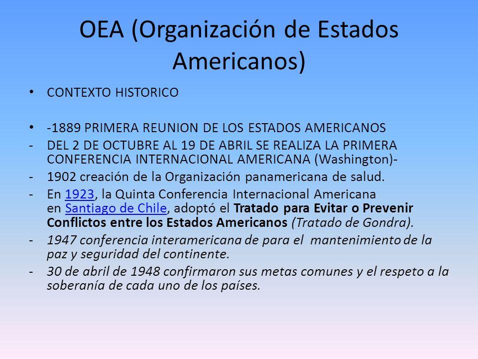 OEA (Organización de Estados Americanos) CONTEXTO HISTORICO -1889 PRIMERA REUNION DE LOS ESTADOS AMERICANOS -DEL 2 DE OCTUBRE AL 19 DE ABRIL SE REALIZ