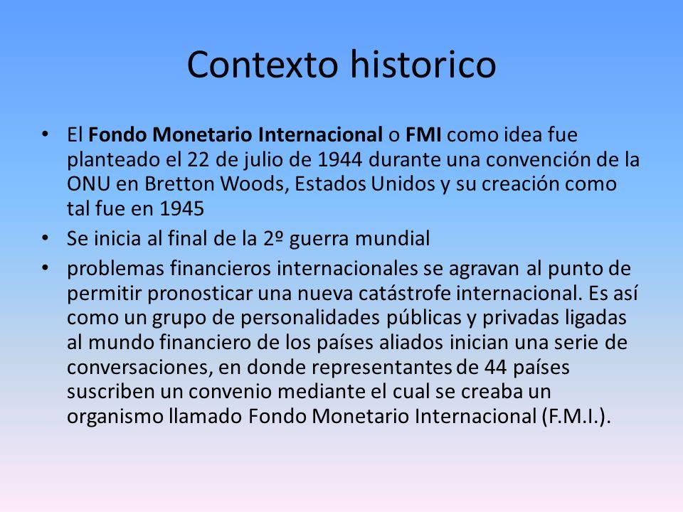 Contexto historico El Fondo Monetario Internacional o FMI como idea fue planteado el 22 de julio de 1944 durante una convención de la ONU en Bretton W