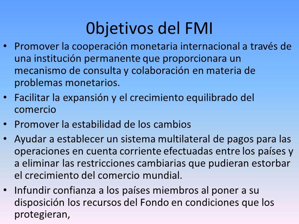 0bjetivos del FMI Promover la cooperación monetaria internacional a través de una institución permanente que proporcionara un mecanismo de consulta y