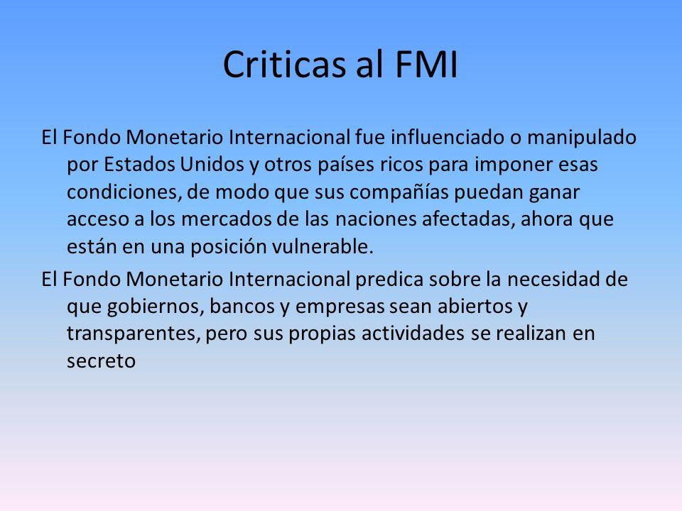 Criticas al FMI El Fondo Monetario Internacional fue influenciado o manipulado por Estados Unidos y otros países ricos para imponer esas condiciones,