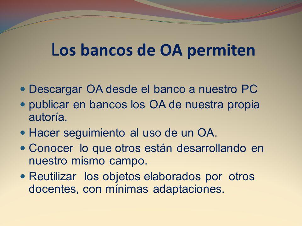 L os bancos de OA permiten Descargar OA desde el banco a nuestro PC publicar en bancos los OA de nuestra propia autoría. Hacer seguimiento al uso de u